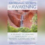 Aboriginal Secrets of Awakening A Journey of Healing and Spirituality with a Remote Australian Tribe, Robbie Holz
