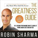 The Greatness Guide 101 Lessons for Making What's Good at Work and in Life Even Better, Robin Sharma