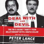 Deal with the Devil The FBI's Secret Thirty-Year Relationship with a Mafia Killer, Peter Lance