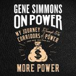 On Power My Journey Through the Corridors of Power and How You Can Get More Power, Mr. Gene Simmons