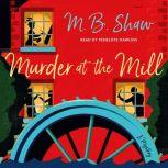 Murder at the Mill A Mystery, M. B. Shaw