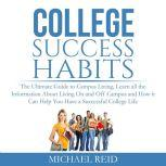 College Success Habits: The Ultimate Guide to Campus Living, Learn all the Information About Living On and Off Campus and How it Can Help You  Have a Successful College Life., Michael Reid