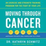 Moving Through Cancer An Exercise and Strength-Training Program for the Fight of Your Life - Empowers Patients and Caregivers in 5 Steps, Dr. Kathryn Schmitz