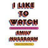 I Like to Watch Arguing My Way Through the TV Revolution, Emily Nussbaum