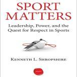 Sport Matters Leadership, Power, and the Quest for Respect in Sports, Kenneth L. Shropshire