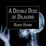 A Double Dose of Dilaudid Real Stories from a Small-Town ER, Kerry Hamm