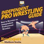 Independent Pro Wrestling Guide How To Become an Independent Professional Wrestler, HowExpert