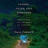 Fevers, Feuds, and Diamonds Ebola and the Ravages of History, Paul Farmer