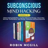 Subconscious Mind Hacking (6 Books in 1) Chakra Healing Meditation + Cognitive Behavioral Therapy + How to Stop Worryng + Overthinking + Reiki Healing + Relaxation and Stress Reduction (NEW VERSION), Robin McGill