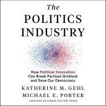 The Politics Industry How Political Innovation Can Break Partisan Gridlock and Save Our Democracy, Katherine M. Gehl