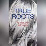 True Roots What Quitting Hair Dye Taught Me about Health and Beauty, Ronnie Citron-Fink