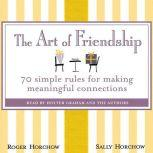 The Art of Friendship 70 Simple Rules for Making Meaningful Connections, Roger Horchow