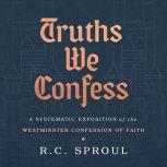 Truths We Confess A Systematic Exposition of the Westminster Confession of Faith, R. C. Sproul