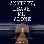 Anxiety, Leave Me Alone: Simple Ways To End Anxiety Now, Alex Canny