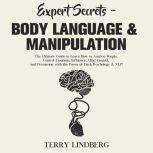 Expert Secrets – Body Language & Manipulation: The Ultimate Guide to Learn How to Analyze People, Control Emotions, Influence, Mind Control, and Persuasion with the Power of Dark Psychology & NLP!, Terry Lindberg