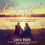 The Empowered Wife Six Surprising Secrets for Attracting Your Husband's Time, Attention and Affection, Laura Doyle