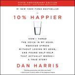 10% Happier Revised Edition How I Tamed the Voice in My Head, Reduced Stress Without Losing My Edge, and Found Self-Help That Actually Works--A True Story, Dan Harris