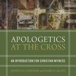 Apologetics at the Cross An Introduction for Christian Witness, Joshua D. Chatraw