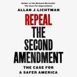 Repeal the Second Amendment The Case for a Safer America, Allan J. Lichtman