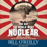The Day the World Went Nuclear Dropping the Atom Bomb and the End of World War II in the Pacific, Bill O'Reilly