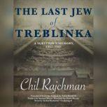 The Last Jew of Treblinka A Survivors Memory, 19421943, Chil Rajchman