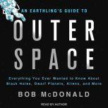 An Earthling's Guide to Outer Space Everything You Ever Wanted to Know About Black Holes, Dwarf Planets, Aliens, and More, Bob McDonald