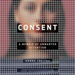Consent A Memoir of Unwanted Attention, Donna Freitas
