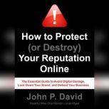 How to Protect (or Destroy) Your Reputation Online The Essential Guide to Avoid Digital Damage, Lock Down Your Brand, and Defend Your Business, John P. David