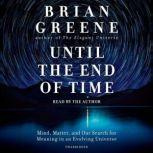 Until the End of Time Mind, Matter, and Our Search for Meaning in an Evolving Universe, Brian Greene