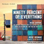 Ninety Percent of Everything Inside Shipping, the Invisible Industry That Puts Clothes on Your Back, Gas in Your Car, and Food on Your Plate, Rose George