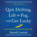 Quit Drifting, Lift the Fog, and Get Lucky How to Become the Person You Want to Be, David Cottrell