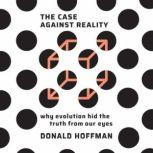 The Case Against Reality Why Evolution Hid the Truth from Our Eyes, Donald Hoffman