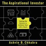 The Aspirational Investor Taming the Markets to Achieve Your Life's Goals, Ashvin B. Chhabra