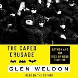 The Caped Crusade Batman and the Rise of Nerd Culture, Glen Weldon