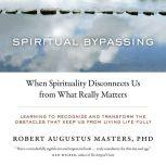 Spiritual Bypassing When Spirituality Disconnects Us from What Really Matters, Robert Augustus Masters, Ph.D.