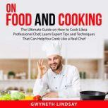 On Food and Cooking: The Ultimate Guide on How to Cook Like a Professional Chef, Learn Expert Tips and Techniques That Can Help You Cook Like a Real Chef, Gwyneth Lindsay