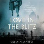 Love in the Blitz The Long-Lost Letters of a Brilliant Young Woman to Her Beloved on the Front, Eileen Alexander