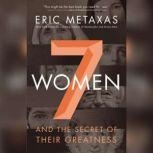 Seven Women And the Secret of Their Greatness, Eric Metaxas