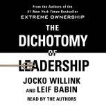 The Dichotomy of Leadership Balancing the Challenges of Extreme Ownership to Lead and Win, Jocko Willink