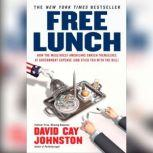 Free Lunch How the Wealthiest Americans Enrich Themselves at Government Expense (and StickY ou with the Bill), David Cay Johnston