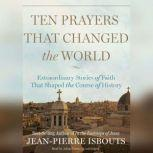 Ten Prayers That Changed the World Extraordinary Stories of Faith That Shaped the Course of History, Jean-Pierre Isbouts