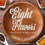 Eight Flavors The Untold Story of American Cuisine, Sarah Lohman