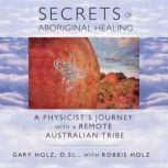 Secrets of Aboriginal Healing A Physicist's Journey with a Remote Australian Tribe, Gary Holz