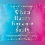 When Harry Became Sally Responding to the Transgender Moment, Ryan T. Anderson