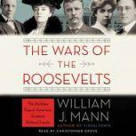 The Wars of the Roosevelts The Ruthless Rise of America's Greatest Political Family, William J. Mann