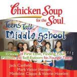 Chicken Soup for the Soul: Teens Talk Middle School - 33 Stories of First Love, Finding Your Passion, and Self-Esteem for Younger Teens, Jack Canfield