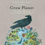 Crow Planet Essential Wisdom from the Urban Wilderness, Lyanda Lynn Haupt