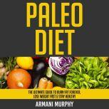 Paleo Diet The Ultimate Guide to Burn Fat Forever, Lose Weight Fast & Stay Healthy, Armani Murphy