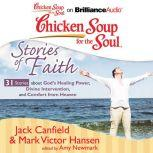 Chicken Soup for the Soul: Stories of Faith - 31 Stories about God's Healing Power, Divine Intervention, and Comfort from Heaven, Jack Canfield