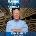 Making It in America A 12-Point Plan for Growing Your Business and Keeping Jobs at Home, John Bassett